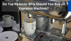 Six Top Reasons Why Should You Buy an Espresso Machine?
